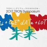 TRONプロジェクトシンポジウム「2017 TRON Symposium -TRONSHOW- AI+オープンデータ+IoT=未来」来場者事前登録受付開始!